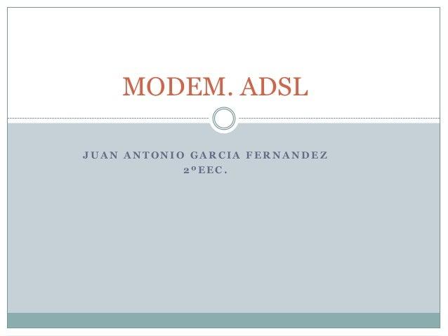 MODEM. ADSLJUAN ANTONIO GARCIA FERNANDEZ            2ºEEC.