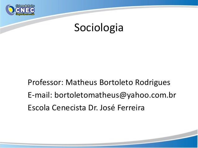 Sociologia Professor: Matheus Bortoleto Rodrigues E-mail: bortoletomatheus@yahoo.com.br Escola Cenecista Dr. José Ferreira