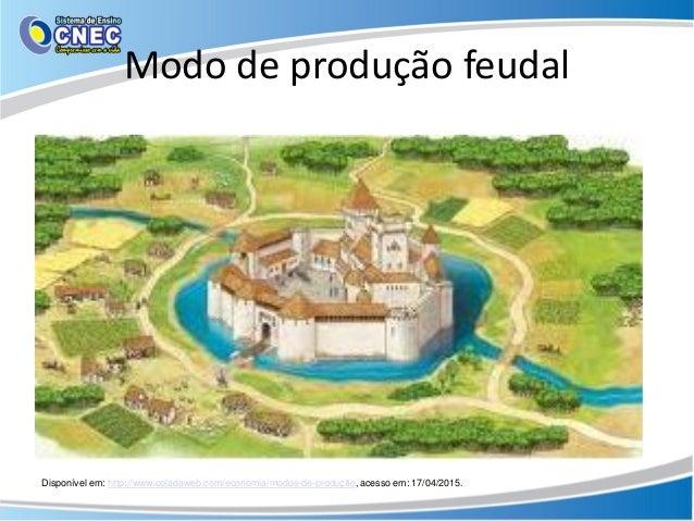 Modo de produção feudal Disponível em: http://www.coladaweb.com/economia/modos-de-produção, acesso em: 17/04/2015.