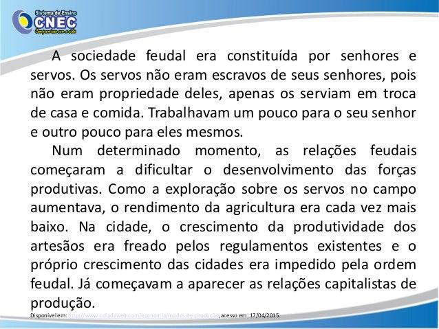 A sociedade feudal era constituída por senhores e servos. Os servos não eram escravos de seus senhores, pois não eram prop...