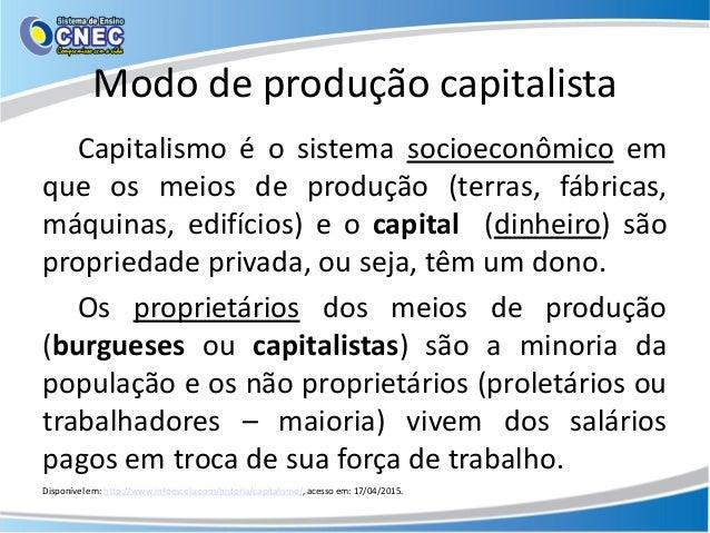 Modo de produção capitalista Capitalismo é o sistema socioeconômico em que os meios de produção (terras, fábricas, máquina...