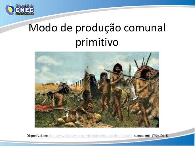 Modo de produção comunal primitivo Disponível em: http://www.coladaweb.com/economia/modos-de-produção, acesso em: 17/04/20...