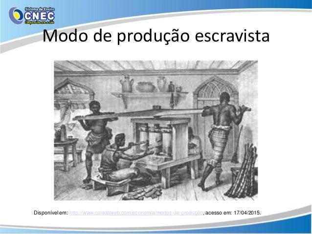 Modo de produção escravista Disponível em: http://www.coladaweb.com/economia/modos-de-produção, acesso em: 17/04/2015.