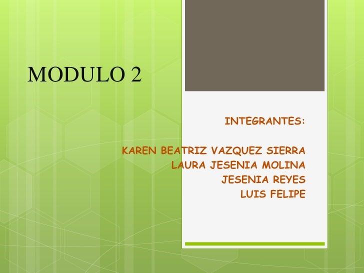 MODULO 2                      INTEGRANTES:      KAREN BEATRIZ VAZQUEZ SIERRA              LAURA JESENIA MOLINA            ...