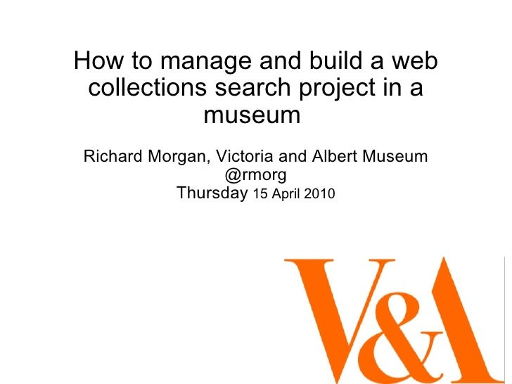 How to manage and build a web collections search project in a museum  Richard Morgan, Victoria and Albert Museum @rmorg Th...