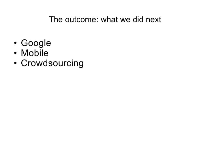 The outcome: what we did next <ul><ul><li>Google </li></ul></ul><ul><ul><li>Mobile </li></ul></ul><ul><ul><li>Crowdsourcin...