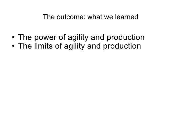 The outcome: what we learned <ul><ul><li>The power of agility and production </li></ul></ul><ul><ul><li>The limits of agil...