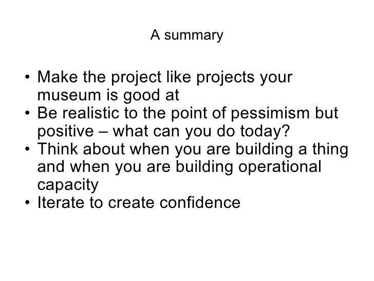 A summary <ul><ul><li>Make the project like projects your museum is good at </li></ul></ul><ul><ul><li>Be realistic to the...