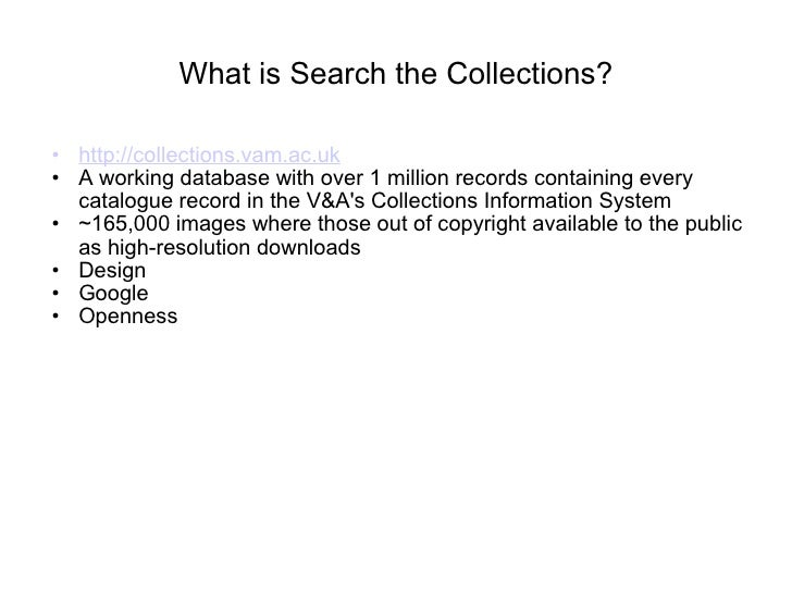 What is Search the Collections? <ul><ul><li>http://collections.vam.ac.uk </li></ul></ul><ul><ul><li>A working database wit...