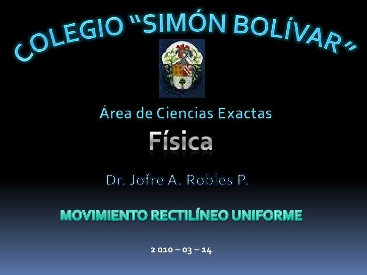 """COLEGIO """"SIMÓN BOLÍVAR""""<br />Área de Ciencias Exactas <br />Física<br />Dr. Jofre A. Robles P.<br />MOVIMIENTO RECTILÍNEO ..."""