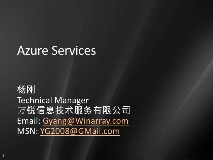 Azure Services      杨刚     Technical Manager     万锐信息技术服务有限公司     Email: Gyang@Winarray.com     MSN: YG2008@GMail.com  1
