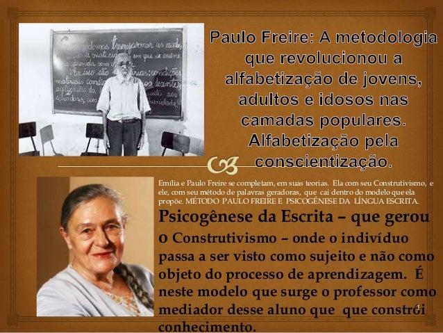 Emília e Paulo Freire se completam, em suas teorias. Ela com seu Construtivismo, e  ele, com seu método de palavras gerado...