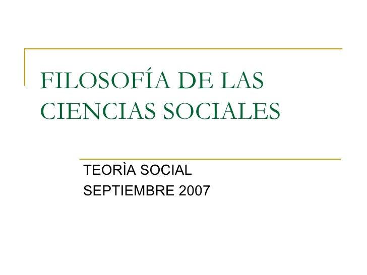 FILOSOFÍA DE LAS CIENCIAS SOCIALES TEORÌA SOCIAL  SEPTIEMBRE 2007