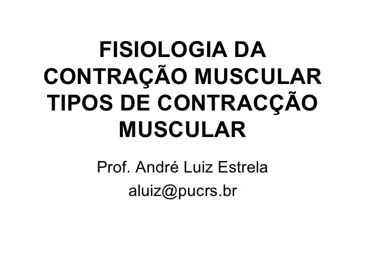 FISIOLOGIA DA CONTRAÇÃO MUSCULAR TIPOS DE CONTRACÇÃO MUSCULAR Prof. André Luiz Estrela [email_address]