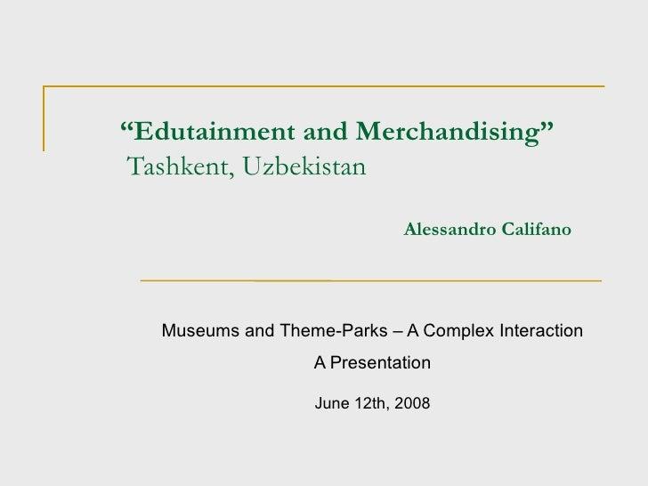 """ Edutainment and Merchandising""  Tashkent, Uzbekistan   Alessandro Califano Museums and Theme-Parks – A Complex Interacti..."
