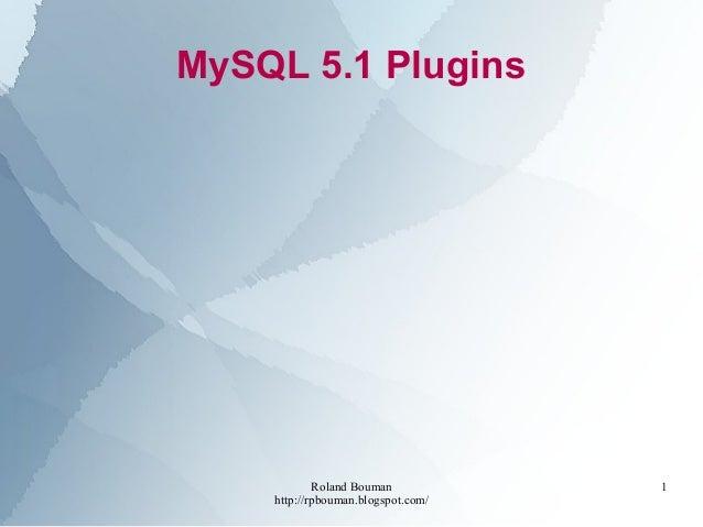 Roland Bouman http://rpbouman.blogspot.com/ 1 MySQL 5.1 Plugins