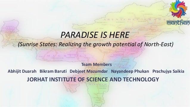 PARADISE IS HERE (Sunrise States: Realizing the growth potential of North-East) Team Members Abhijit Duarah Bikram Baruti ...