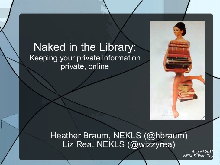 Naked in the Library:Keeping your private information        private, online      Heather Braum, NEKLS (@hbraum)        Li...