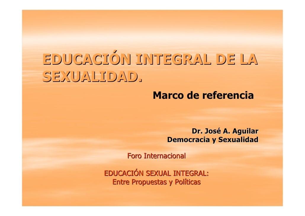 EDUCACIÓN INTEGRAL DE LA SEXUALIDAD.                    Marco de referencia                                Dr. José A. Agu...