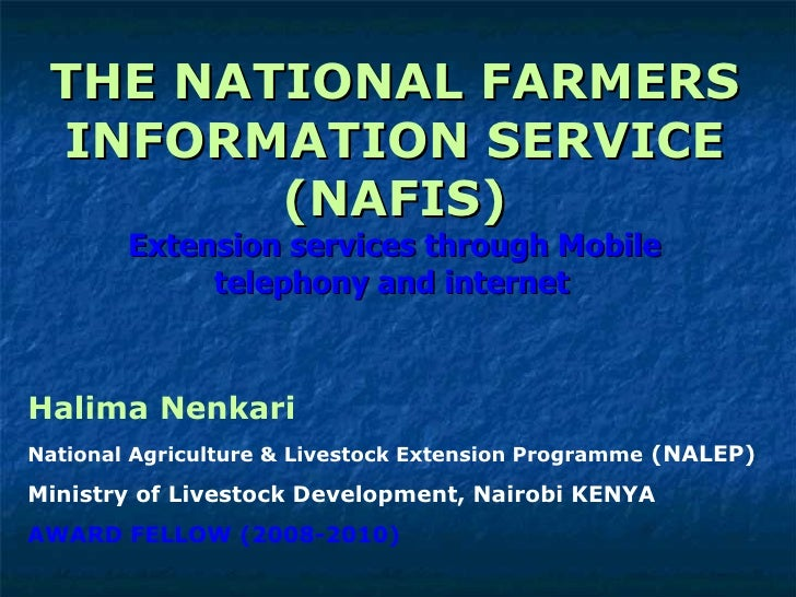 THE NATIONAL FARMERS INFORMATION SERVICE (NAFIS) Extension services through Mobile telephony and internet   Halima Nenkari...