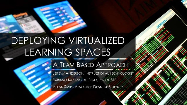 DEPLOYING VIRTUALIZED  LEARNING SPACES       A TEAM BASED APPROACH       JEREMY ANDERSON, INSTRUCTIONAL TECHNOLOGIST      ...