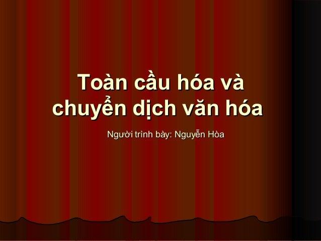 Toàn cầu hóa vàToàn cầu hóa và chuyển dịch văn hóachuyển dịch văn hóa Người trình bày: Nguyễn HòaNgười trình bày: Nguyễn H...