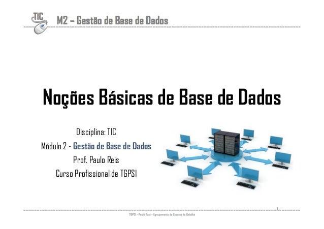 TIC M2 – Gestão de Base de Dados  Noções Básicas de Base de Dados  Disciplina: TIC  Módulo 2 - Gestão de Base de Dados  Pr...