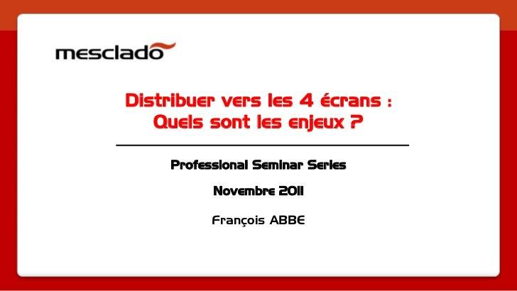 Distribuer vers les 4 écrans :   Quels sont les enjeux ?     Professional Seminar Series           Novembre 2011          ...