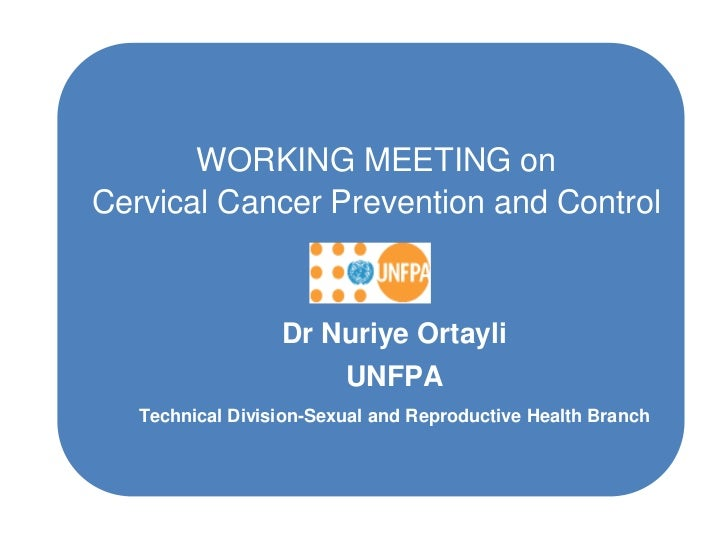WORKING MEETING onCervical Cancer Prevention and Control                  Dr Nuriye Ortayli                         UNFPA ...