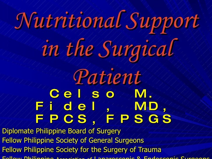 Nutritional Support in the Surgical Patient Celso M. Fidel, MD, FPCS,FPSGS Diplomate Philippine Board of Surgery Fellow Ph...