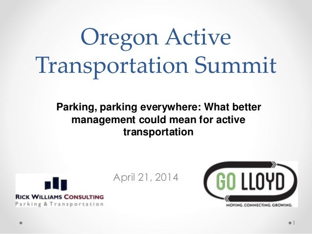 Oregon Active Transportation Summit April 21, 2014 1 Parking, parking everywhere: What better management could mean for ac...