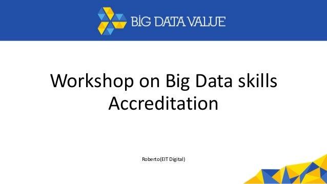 Workshop on Big Data skills Accreditation Roberto(EIT Digital)