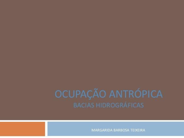 OCUPAÇÃO ANTRÓPICA   BACIAS HIDROGRÁFICAS        MARGARIDA BARBOSA TEIXEIRA