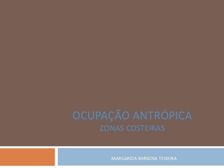 OCUPAÇÃO ANTRÓPICA    ZONAS COSTEIRAS      MARGARIDA BARBOSA TEIXEIRA