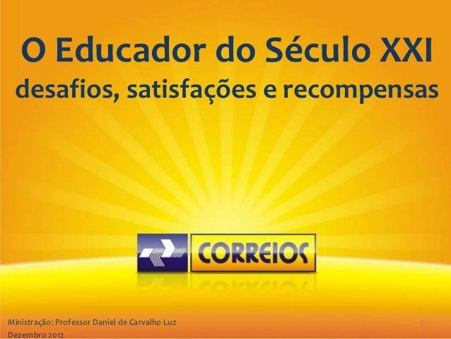 O Educador do Século XXI   desafios, satisfações e recompensas Ministração: Professor Daniel de Carvalho LuzMinistração : ...