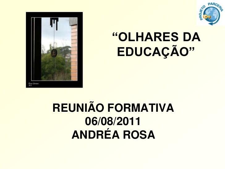 """""""OLHARES DA         EDUCAÇÃO""""REUNIÃO FORMATIVA    06/08/2011  ANDRÉA ROSA"""