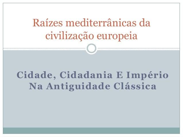Raízes mediterrânicas da  civilização europeia  Cidade, Cidadania E Império  Na Antiguidade Clássica