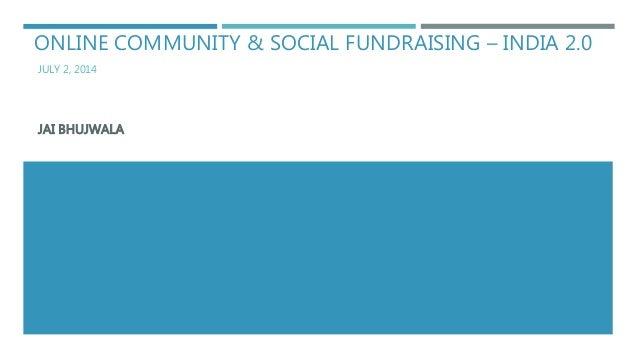 ONLINE COMMUNITY & SOCIAL FUNDRAISING – INDIA 2.0 JULY 2, 2014 JAI BHUJWALA
