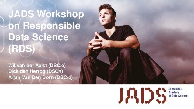 JADS Workshop on Responsible Data Science (RDS) Wil van der Aalst (DSC/e) Dick den Hertog (DSC/t) Arjan Van Den Born (DSC/...