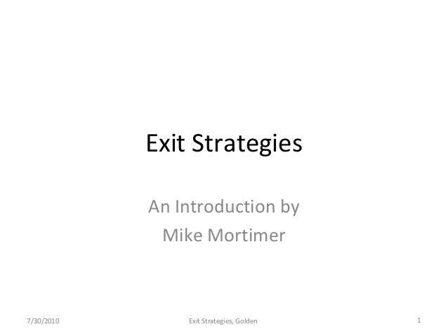 Exit Strategies An Introduction by Mike Mortimer 1Exit Strategies, Golden7/30/2010