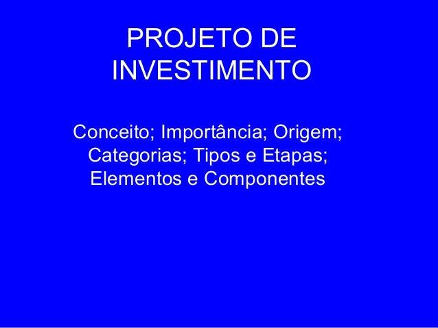 PROJETO DE    INVESTIMENTOConceito; Importância; Origem; Categorias; Tipos e Etapas; Elementos e Componentes