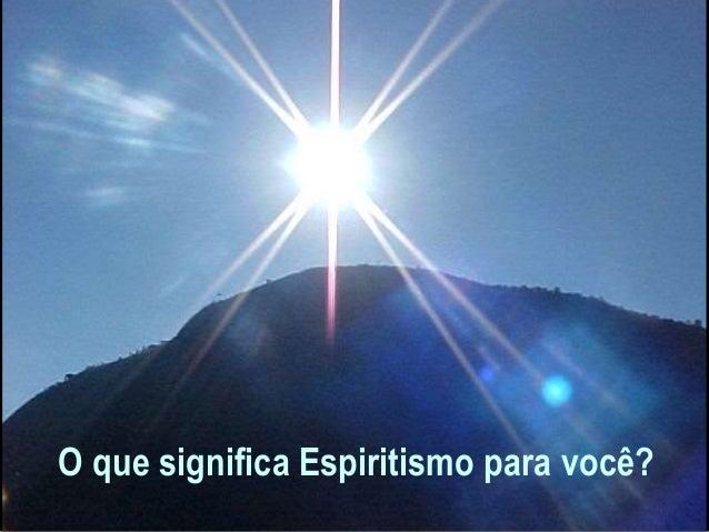 O que significa Espiritismo para você?