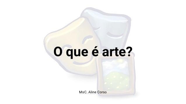 O que é arte? MsC. Aline Corso