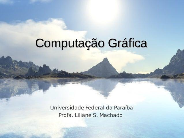 Computação GráficaComputação Gráfica Universidade Federal da Paraíba Profa. Liliane S. Machado
