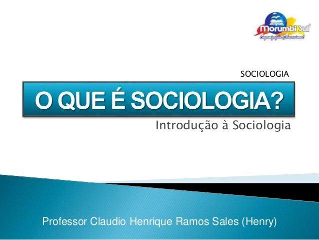 Professor Claudio Henrique Ramos Sales (Henry) SOCIOLOGIA Introdução à Sociologia