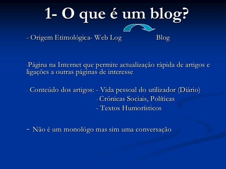 1- O que é um blog?<br />- Origem Etimológica- Web Log         Blog<br /><ul><li>Página na Internet que permite actualiza...