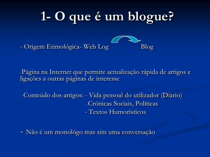 1- O que é um blogue?<br />- Origem Etimológica- Web Log         Blog<br /><ul><li>Página na Internet que permite actuali...