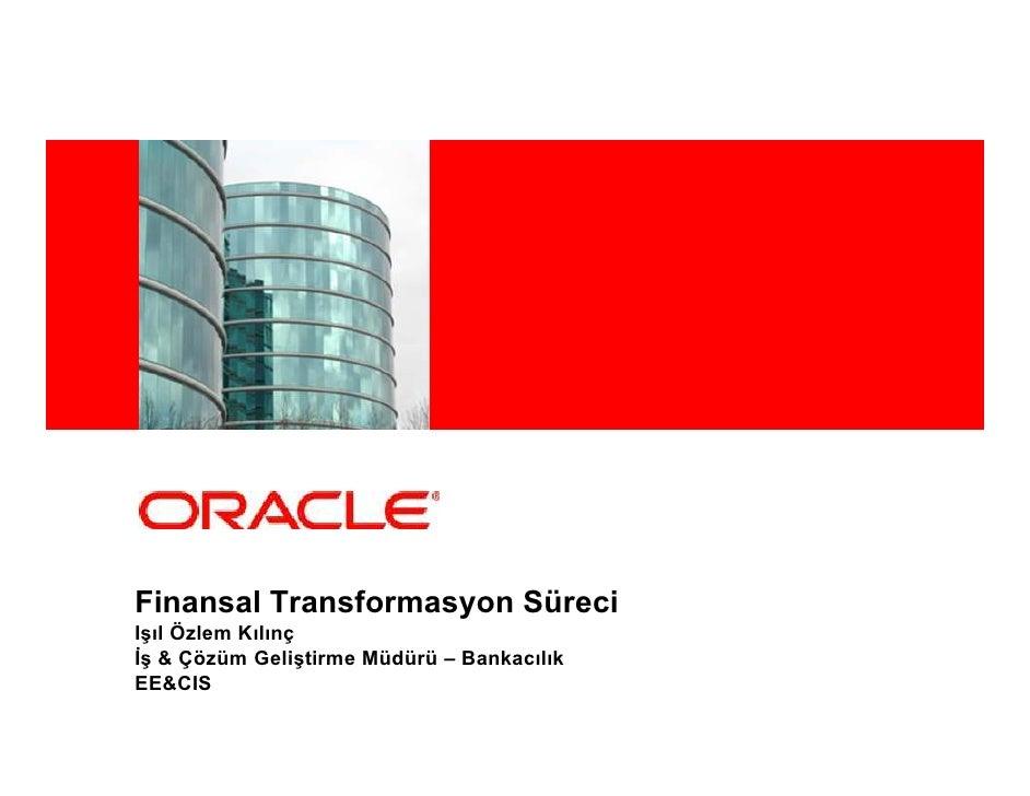 <Insert Picture Here>     Finansal Transformasyon Süreci Işıl Özlem Kılınç Đş & Çözüm Geliştirme Müdürü – Bankacılık EE&CIS