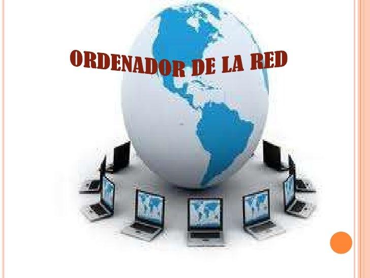 ORDENADOR DE LA REDUNA   RED   DE   COMPUTADORAS,       CONOCIDAMUCHAS   VECES   COMO   UNA   RED,    ES   UNACOLECCIÓN DE...