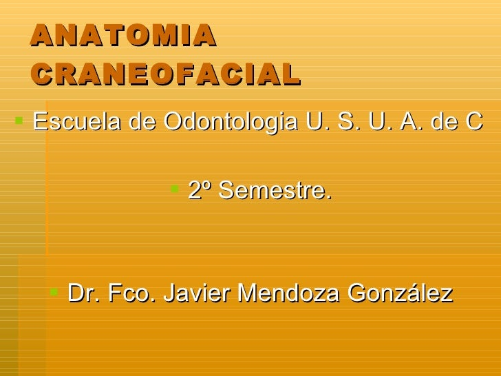 ANATOMIA CRANEOFACIAL <ul><li>Escuela de Odontologia U. S. U. A. de C </li></ul><ul><li>2º Semestre. </li></ul><ul><li>Dr....